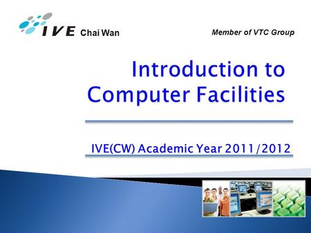 Chai Wan IVE(CW) Academic Year 2011/2012 Member of VTC Group.