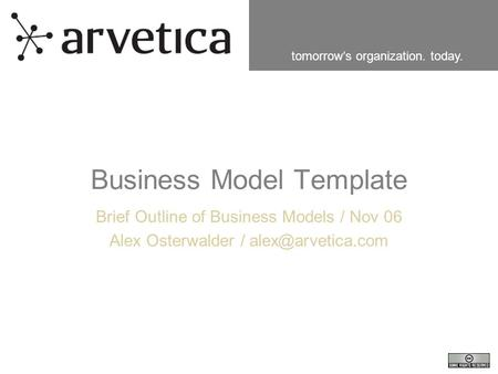 Tomorrow's organization. today. Business Model Template Brief Outline of Business Models / Nov 06 Alex Osterwalder /