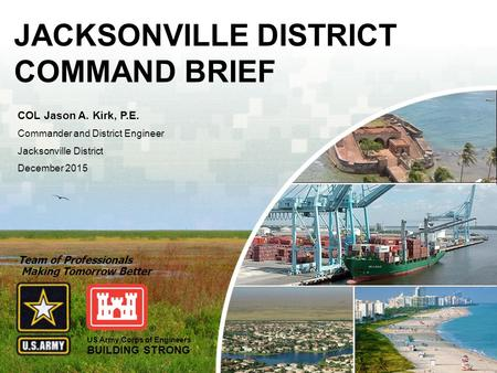 US Army Corps of Engineers BUILDING STRONG ® JACKSONVILLEMOBILESAVANNAHCHARLESTONWILMINGTON Trusted Partners Delivering Value, Today and Tomorrow JACKSONVILLE.