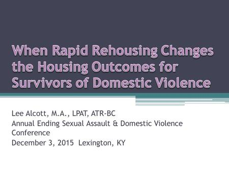 Lee Alcott, M.A., LPAT, ATR-BC Annual Ending Sexual Assault & Domestic Violence Conference December 3, 2015 Lexington, KY.
