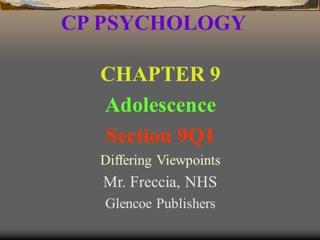 CP PSYCHOLOGY CHAPTER 9 Adolescence Section 9Q1 Differing Viewpoints Mr. Freccia, NHS Glencoe Publishers.