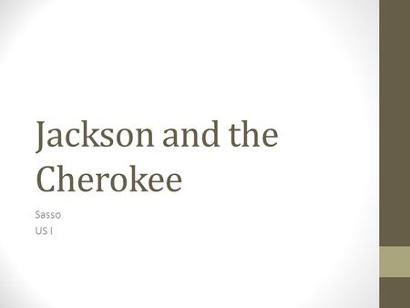 Jackson and the Cherokee Sasso US I. Jackson Jackson wants any Indian tribes remaining in the East to move out west His feelings towards Natives are pretty.