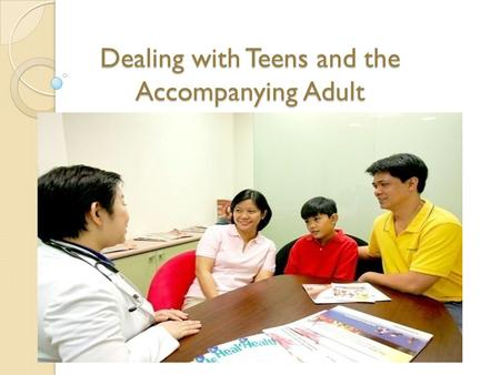Dealing with Teens and the Accompanying Adult. Objectives: To familiarize oneself in dealing with adolescents and accompanying adult or parent/s. To be.