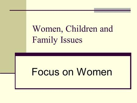 Women, Children and Family Issues Focus on Women.
