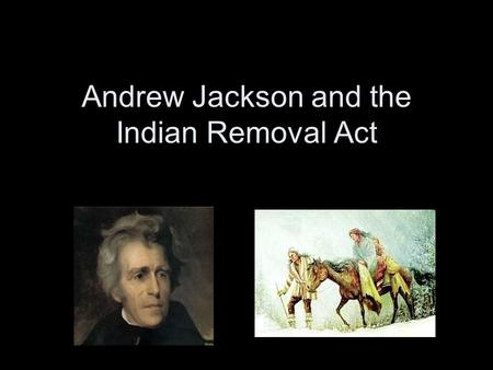 Andrew Jackson and the Indian Removal Act. Before the Presidency Jackson was a General during the War of 1812 –War Hero Battle of Horseshoe Bend –Destruction.