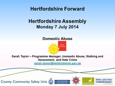 Hertfordshire Forward Hertfordshire Assembly Monday 7 July 2014 Domestic Abuse Sarah Taylor – Programme Manager, Domestic Abuse, Stalking and Harassment,