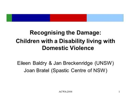 ACWA 20061 Recognising the Damage: Children with a Disability living with Domestic Violence Eileen Baldry & Jan Breckenridge (UNSW) Joan Bratel (Spastic.