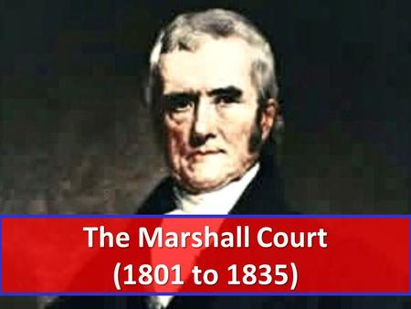 The Marshall Court (1801 to 1835). OBJECTIVE(S): Describe the function of the judicial branch Describe the function of the judicial branch Explain how.