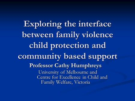 Exploring the interface between family violence child protection and community based support Professor Cathy Humphreys University of Melbourne and Centre.