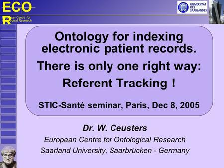 ECO R European Centre for Ontological Research Ontology for indexing electronic patient records. There is only one right way: Referent Tracking ! STIC-Santé.