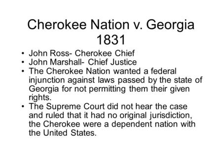 Cherokee Nation v. Georgia 1831 John Ross- Cherokee Chief John Marshall- Chief Justice The Cherokee Nation wanted a federal injunction against laws passed.