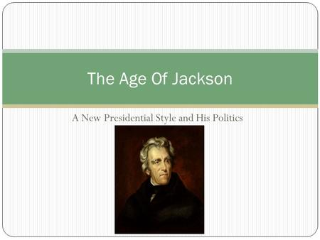 A New Presidential Style and His Politics The Age Of Jackson.