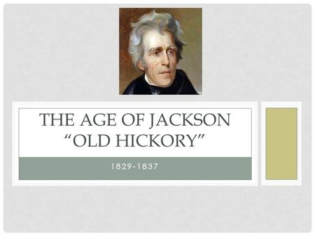 "1829-1837 THE AGE OF JACKSON ""OLD HICKORY"". ELECTION OF 1824 Jackson won popular vote No clear majority in electoral college-House to decide ""Corrupt."