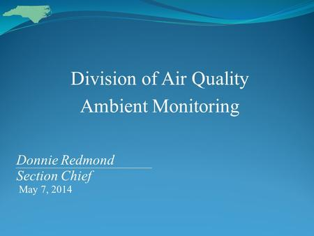 Division of Air Quality Ambient Monitoring Donnie Redmond Section Chief May 7, 2014.