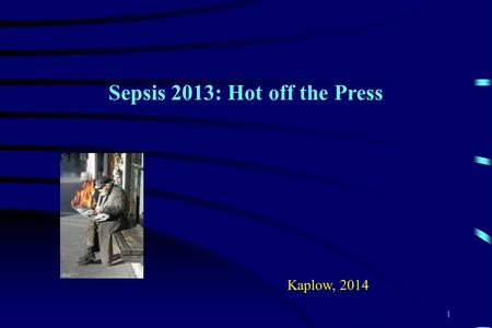 Sepsis 2013: Hot off the Press Kaplow, 2014 1. Introduction > 750,000 cases/year > 500 - 1000 Americans die daily Overall mortality rate 28-50% Estimated.