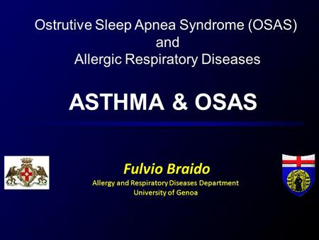 ASTHMA & OSAS Fulvio Braido Allergy and Respiratory Diseases Department University of Genoa Ostrutive Sleep Apnea Syndrome (OSAS) and Allergic Respiratory.