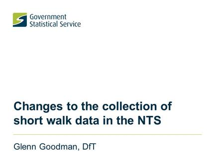 Changes to the collection of short walk data in the NTS Glenn Goodman, DfT.