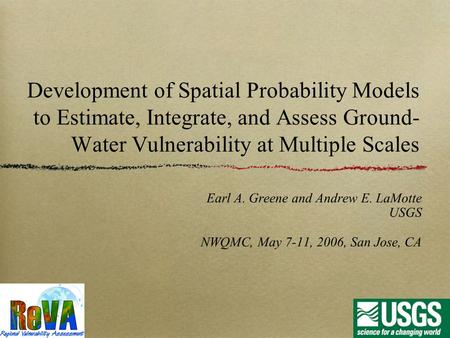 Development of Spatial Probability Models to Estimate, Integrate, and Assess Ground- Water Vulnerability at Multiple Scales Earl A. Greene and Andrew E.