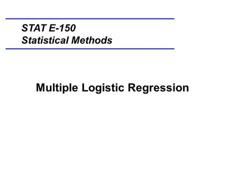 Multiple Logistic Regression STAT E-150 Statistical Methods.