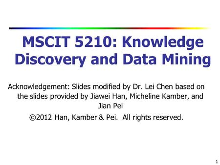 1 1 MSCIT 5210: Knowledge Discovery and Data Mining Acknowledgement: Slides modified by Dr. Lei Chen based on the slides provided by Jiawei Han, Micheline.