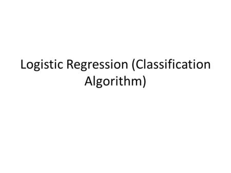 Logistic Regression (Classification Algorithm). Classification Problem Email: Spam/Not Spam? Online Transactions: Fraudulent (Yes/No)? Tumor: Malignant/Benign.