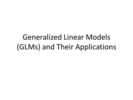 Generalized Linear Models (GLMs) and Their Applications.