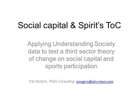 Social capital & Spirit's ToC Applying Understanding Society data to test a third sector theory of change on social capital and sports participation Pat.
