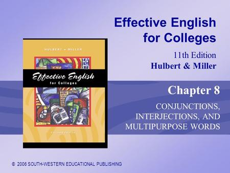 © 2006 SOUTH-WESTERN EDUCATIONAL PUBLISHING 11th Edition Hulbert & Miller Effective English for Colleges Chapter 8 CONJUNCTIONS, INTERJECTIONS, AND MULTIPURPOSE.