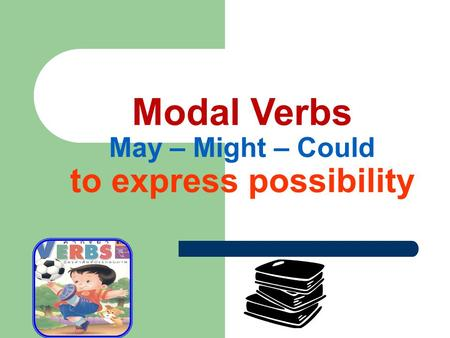 Modal Verbs May – Might – Could to express possibility.