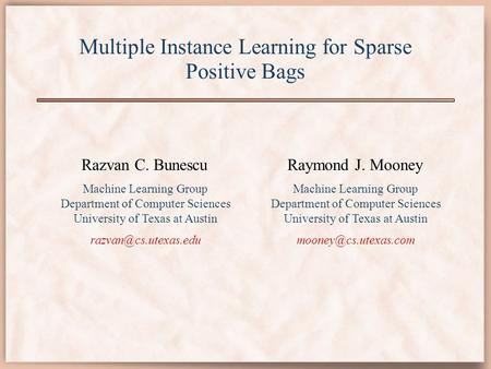 Multiple Instance Learning for Sparse Positive Bags Razvan C. Bunescu Machine Learning Group Department of Computer Sciences University of Texas at Austin.