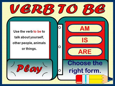 AM IS ARE Choose the right form. VERB TO BE Play