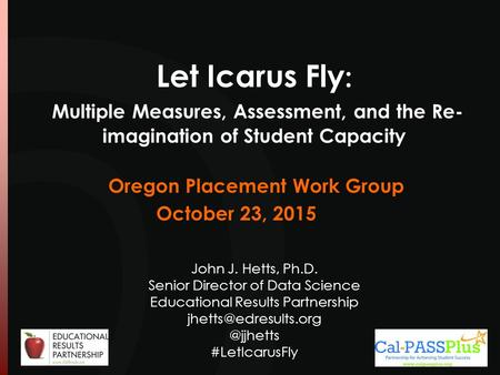 Let Icarus Fly : Multiple Measures, Assessment, and the Re- imagination of Student Capacity John J. Hetts, Ph.D. Senior Director of Data Science Educational.