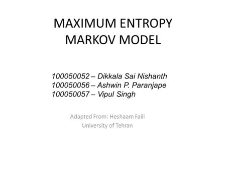 MAXIMUM ENTROPY MARKOV MODEL Adapted From: Heshaam Faili University of Tehran 100050052 – Dikkala Sai Nishanth 100050056 – Ashwin P. Paranjape 100050057.