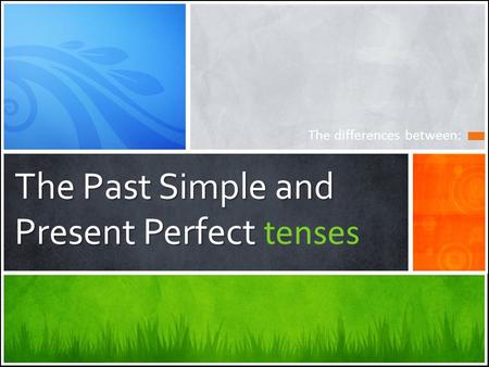 The Past Simple and Present Perfect The Past Simple and Present Perfect tenses The differences between: