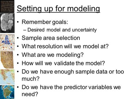 Setting up for modeling Remember goals: –Desired model and uncertainty Sample area selection What resolution will we model at? What are we modeling? How.