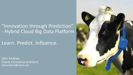 """Innovation through Prediction"" - Hybrid Cloud Big Data Platform John Andrew Oracle Enterprise Architect Learn. Predict. Influence."
