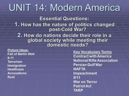UNIT 14: Modern America Essential Questions: 1. How has the nature of politics changed post-Cold War? 2. How do nations decide their role in a global society.