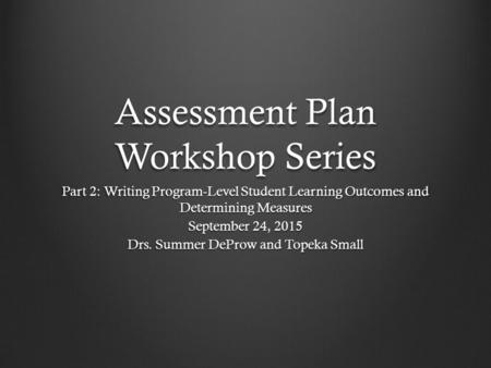 Assessment Plan Workshop Series Part 2: Writing Program-Level Student Learning Outcomes and Determining Measures September 24, 2015 Drs. Summer DeProw.
