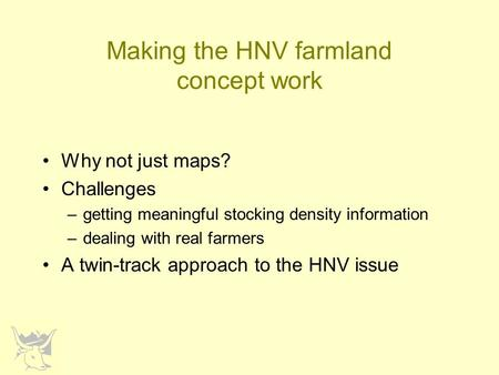 Making the HNV farmland concept work Why not just maps? Challenges –getting meaningful stocking density information –dealing with real farmers A twin-track.