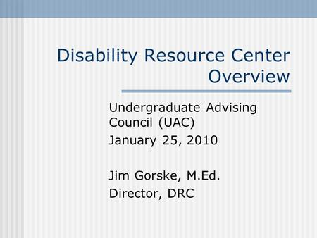 Disability Resource Center Overview Undergraduate Advising Council (UAC) January 25, 2010 Jim Gorske, M.Ed. Director, DRC.
