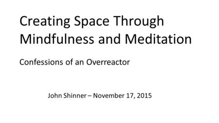 Creating Space Through Mindfulness and Meditation John Shinner – November 17, 2015 Confessions of an Overreactor.