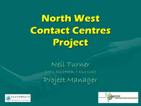 North West Contact Centres Project Neil Turner DMS, Dip PHIEB, T.Eng (CEI) Project Manager.