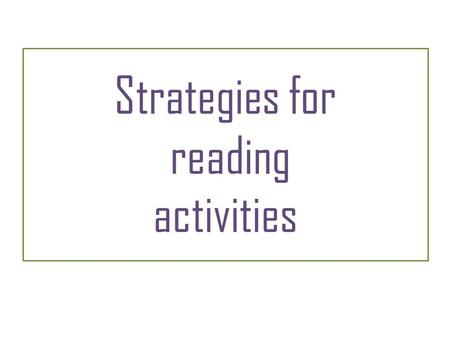 Strategies for reading activities. Strategies – Reading 1 Before you start reading: Read the instructions carefully so you don't misunderstand what to.