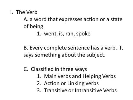 I.The Verb A. a word that expresses action or a state of being 1. went, is, ran, spoke B. Every complete sentence has a verb. It says something about the.