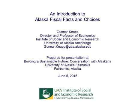 An Introduction to Alaska Fiscal Facts and Choices Gunnar Knapp Director and Professor of Economics Institute of Social and Economic Research University.
