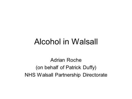 Alcohol in Walsall Adrian Roche (on behalf of Patrick Duffy) NHS Walsall Partnership Directorate.