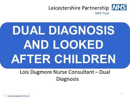 1 1 www.leicspart.nhs.uk DUAL DIAGNOSIS AND LOOKED AFTER CHILDREN Lois Dugmore Nurse Consultant – Dual Diagnosis.