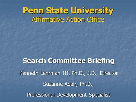 Penn State University Affirmative Action Office Search Committee Briefing Kenneth Lehrman III, Ph.D., J.D., Director Suzanne Adair, Ph.D., Professional.
