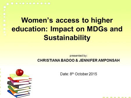 Women's access to higher education: Impact on MDGs and Sustainability presented by: CHRISTIANA BADOO & JENNIFER AMPONSAH Date: 8 th October 2015.