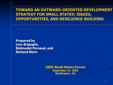 1 TOWARD AN OUTWARD-ORIENTED DEVELOPMENT STRATEGY FOR SMALL STATES: ISSUES, OPPORTUNITIES, AND RESILIENCE BUILDING A REVIEW OF THE SMALL STATES AGENDA.
